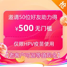 【51大放价】9价HPV疫苗500元优惠券【境内外通用】【限量20份】