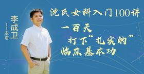 """【专属活动】李成卫""""沈氏女科临床入门100讲""""线上订阅课"""