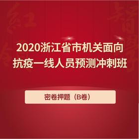 2020浙江省市机关面向抗疫一线预测冲刺班(B卷密卷)
