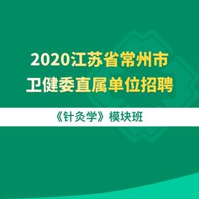 2020江苏省常州市卫健委直属单位招聘《针灸学》模块班