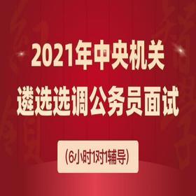 2021年中央机关遴选和选调公务员面试(6小时1对1辅导)